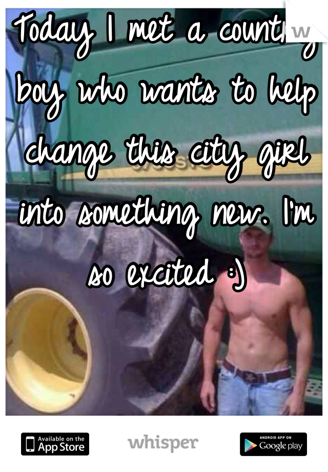 Today I met a country boy who wants to help change this city girl into something new. I'm so excited :)