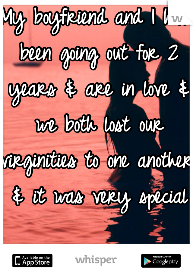 My boyfriend and I have been going out for 2 years & are in love & we both lost our virginities to one another & it was very special