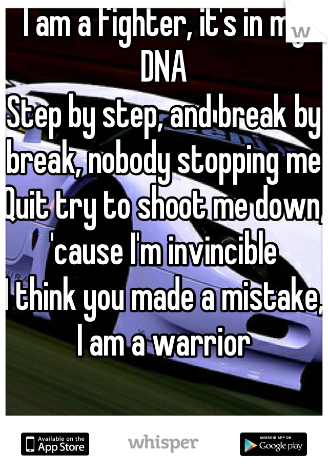 I am a fighter, it's in my DNA Step by step, and break by break, nobody stopping me Quit try to shoot me down, 'cause I'm invincible I think you made a mistake, I am a warrior