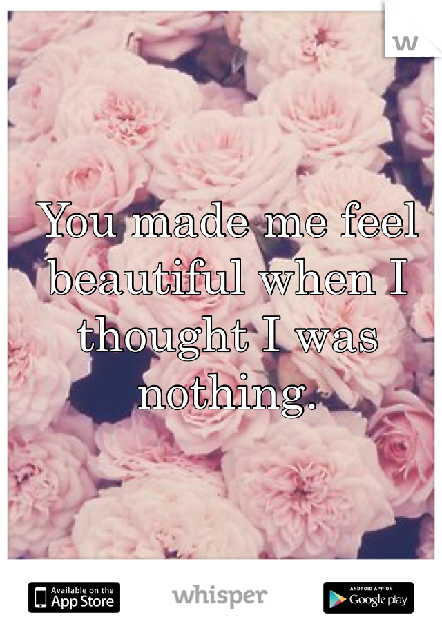 You made me feel beautiful when I thought I was nothing.