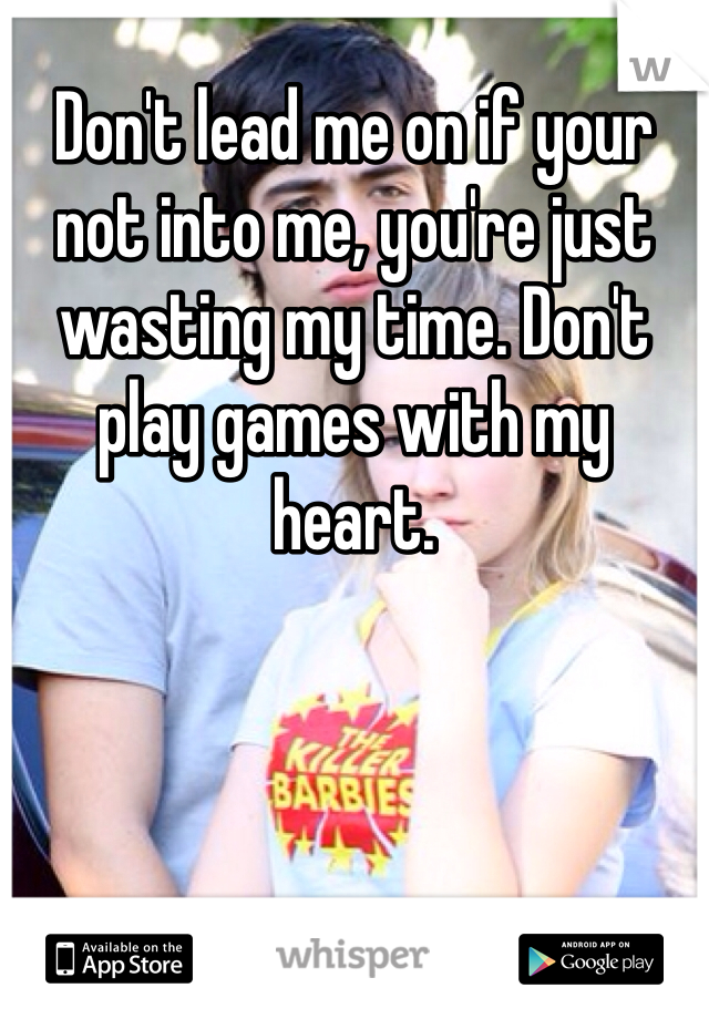 Don't lead me on if your not into me, you're just wasting my time. Don't play games with my heart.