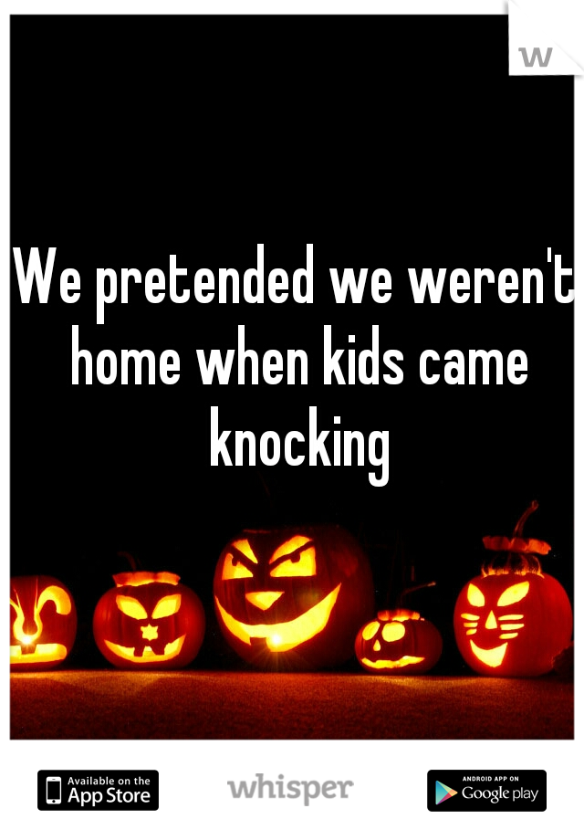 We pretended we weren't home when kids came knocking