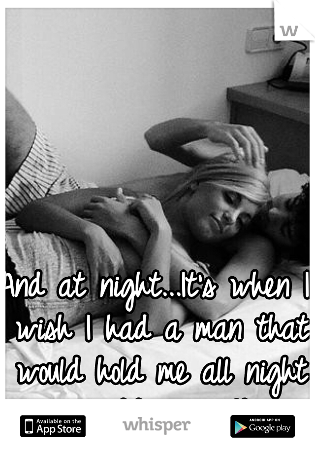 And at night...It's when I wish I had a man that would hold me all night long...cuddling with me