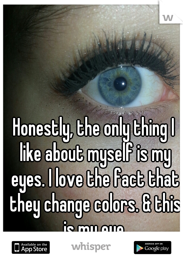 Honestly, the only thing I like about myself is my eyes. I love the fact that they change colors. & this is my eye.