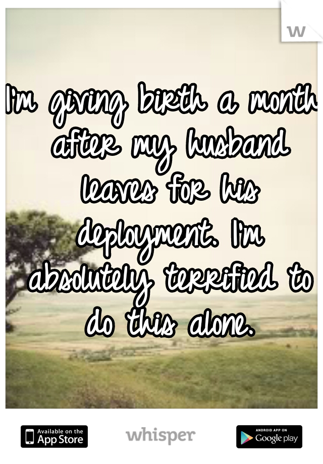 I'm giving birth a month after my husband leaves for his deployment. I'm absolutely terrified to do this alone.