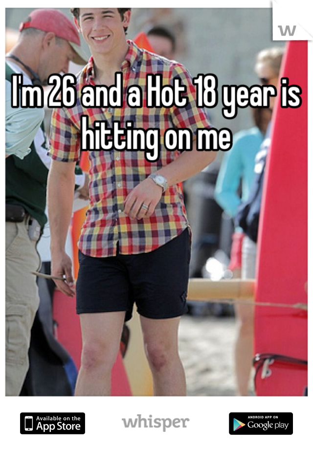 I'm 26 and a Hot 18 year is hitting on me