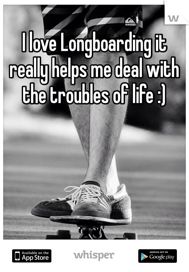 I love Longboarding it really helps me deal with the troubles of life :)