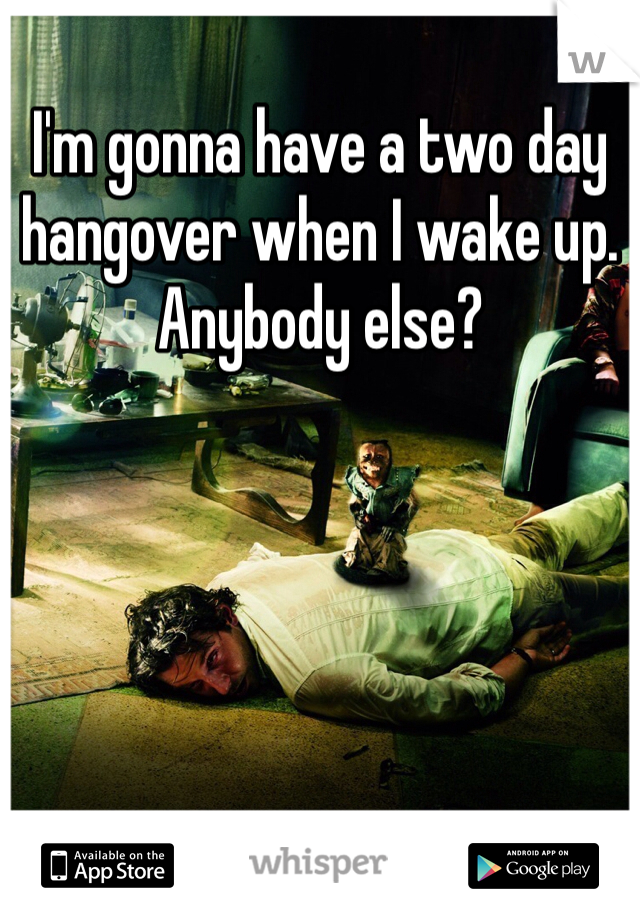 I'm gonna have a two day hangover when I wake up. Anybody else?