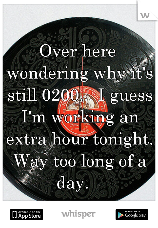 Over here wondering why it's still 0200... I guess I'm working an extra hour tonight. Way too long of a day.