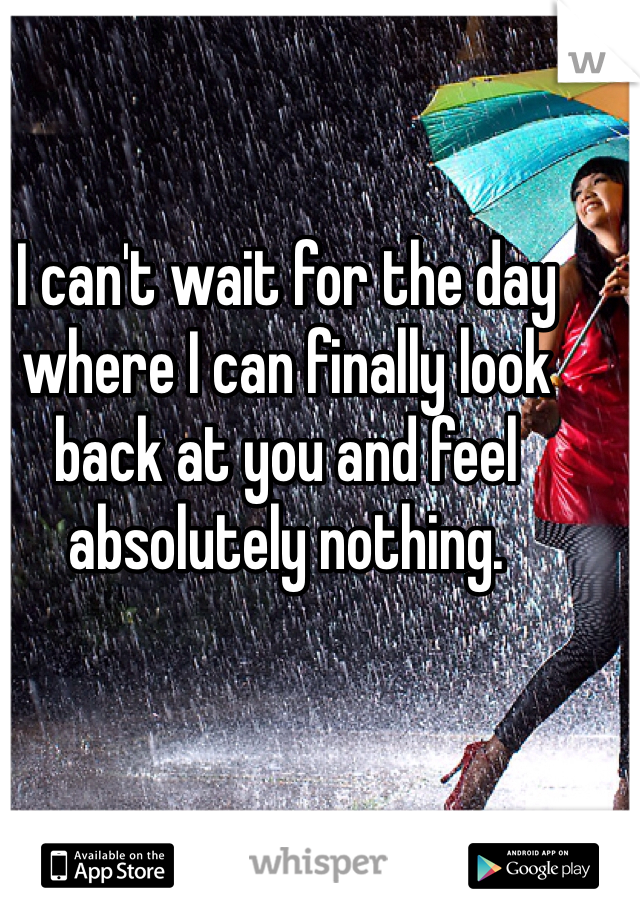 I can't wait for the day where I can finally look back at you and feel absolutely nothing.