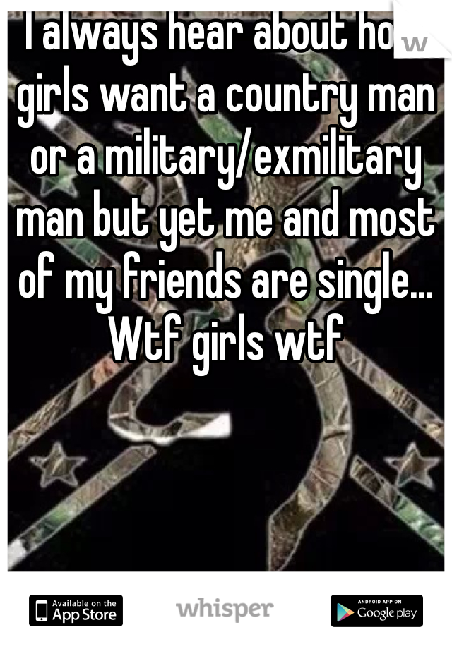 I always hear about how girls want a country man or a military/exmilitary man but yet me and most of my friends are single... Wtf girls wtf