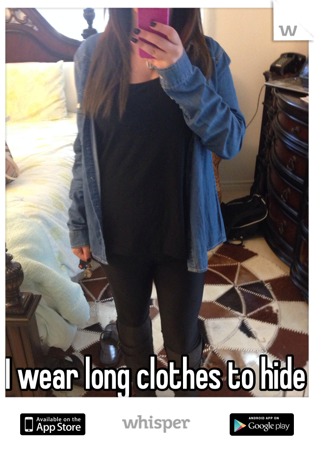 I wear long clothes to hide my figure