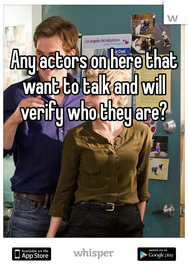 Any actors on here that want to talk and will verify who they are?