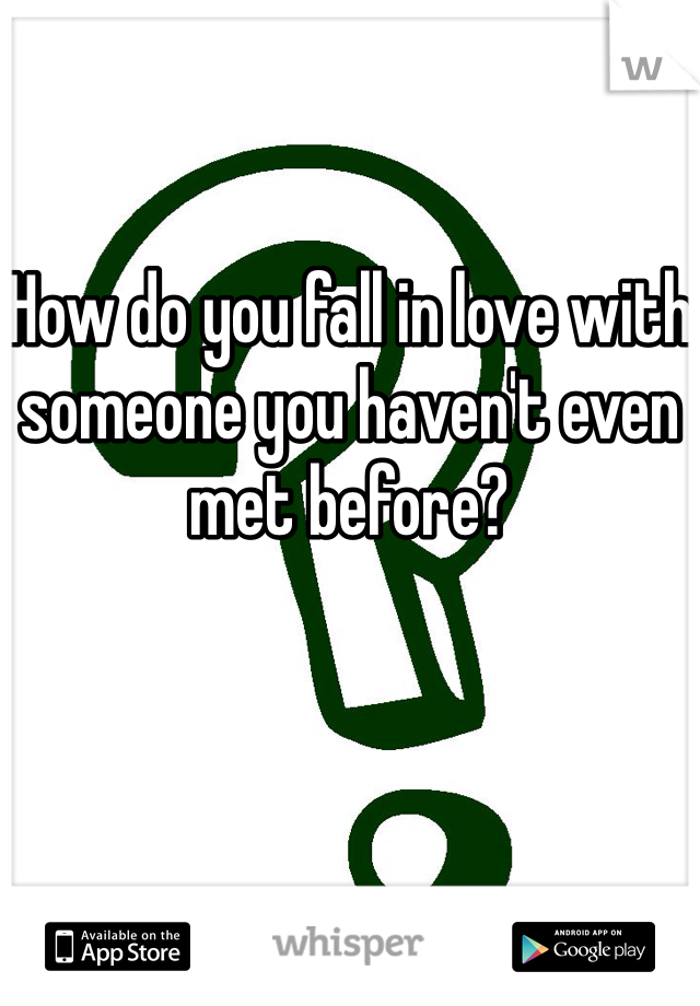 How do you fall in love with someone you haven't even met before?