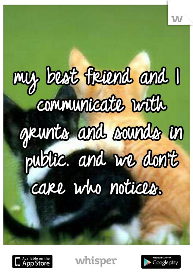 my best friend and I communicate with grunts and sounds in public. and we don't care who notices.