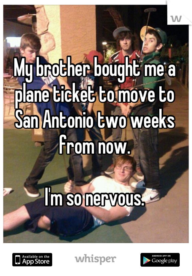 My brother bought me a plane ticket to move to San Antonio two weeks from now.  I'm so nervous.