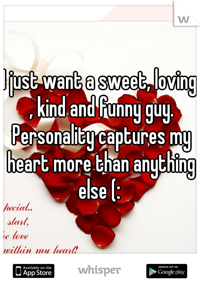 I just want a sweet, loving , kind and funny guy. Personality captures my heart more than anything else (:
