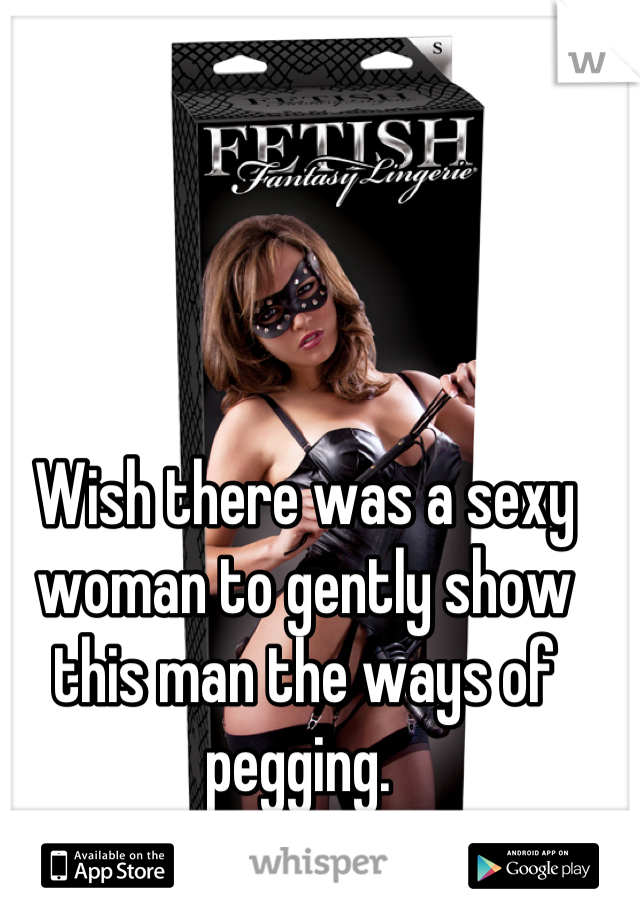 Wish there was a sexy woman to gently show this man the ways of pegging.