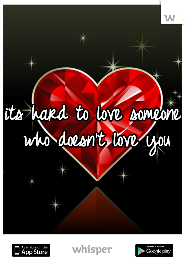 its hard to love someone who doesn't love you