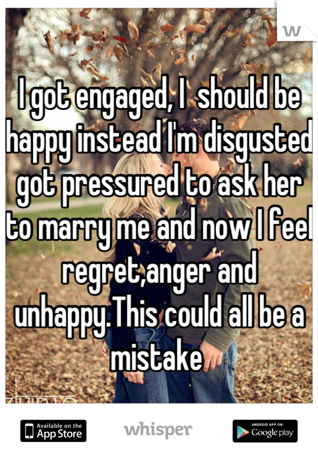I got engaged, I  should be happy instead I'm disgusted got pressured to ask her to marry me and now I feel regret,anger and unhappy.This could all be a mistake