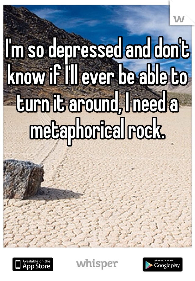 I'm so depressed and don't know if I'll ever be able to turn it around, I need a metaphorical rock.
