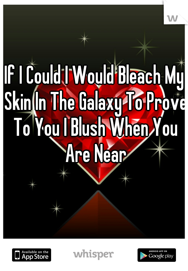 If I Could I Would Bleach My Skin In The Galaxy To Prove To You I Blush When You Are Near