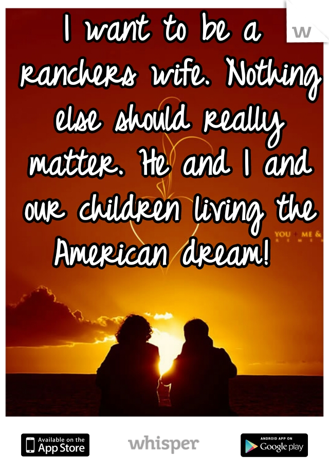 I want to be a ranchers wife.Nothing else should really matter. He and I and our children living the American dream!