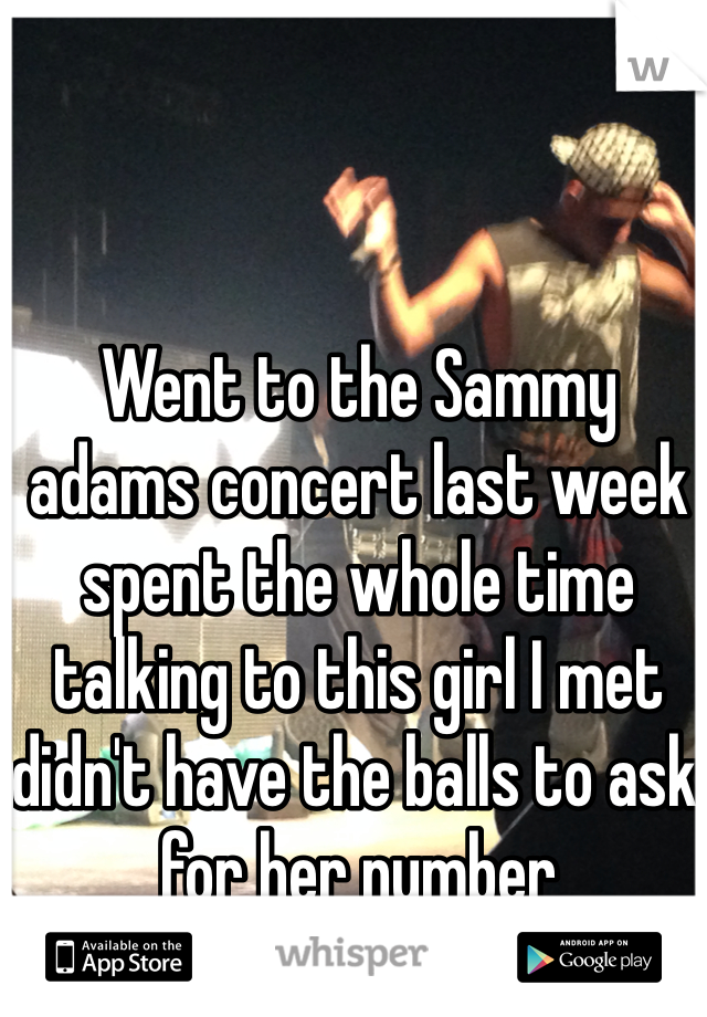 Went to the Sammy adams concert last week spent the whole time talking to this girl I met didn't have the balls to ask for her number