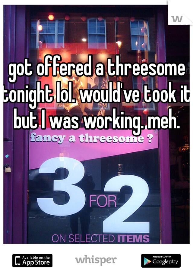 got offered a threesome tonight lol. would've took it but I was working. meh.