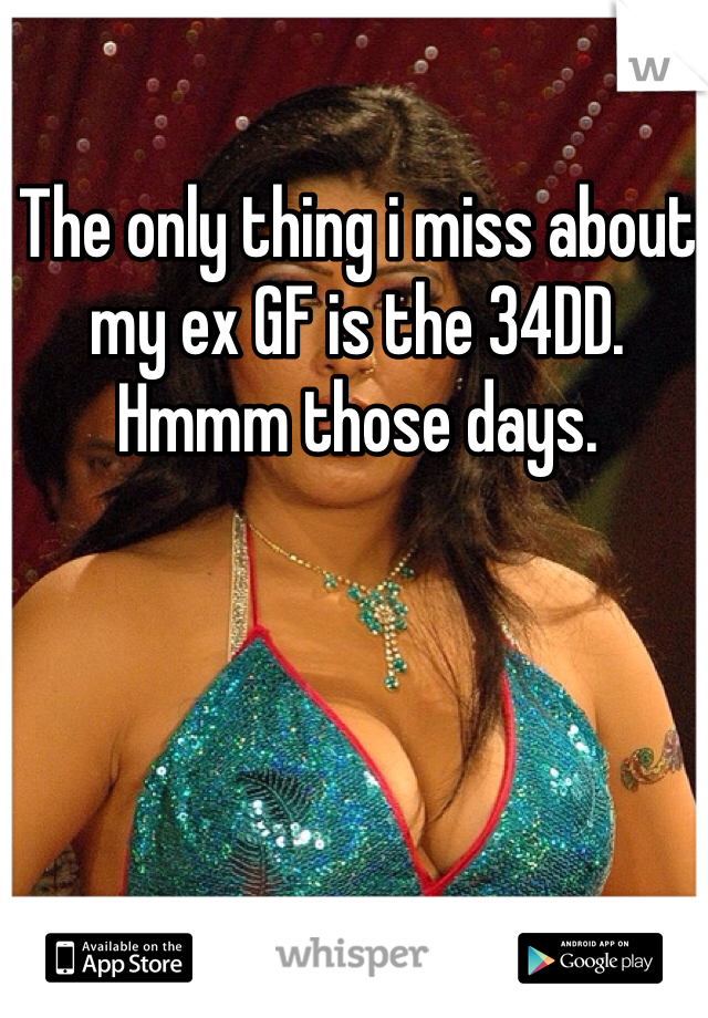 The only thing i miss about my ex GF is the 34DD. Hmmm those days.