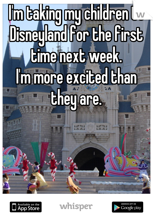 I'm taking my children to Disneyland for the first time next week.  I'm more excited than they are.