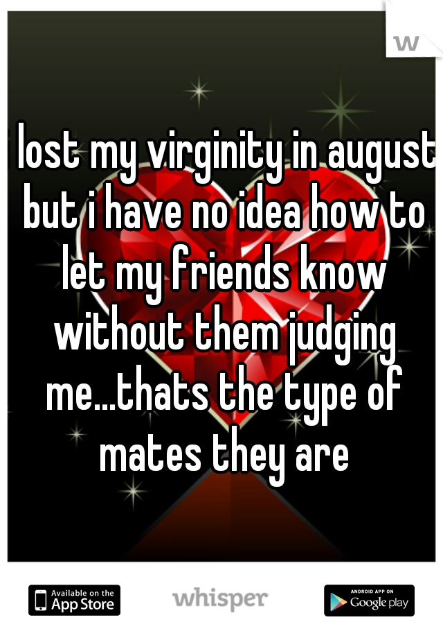 i lost my virginity in august but i have no idea how to let my friends know without them judging me...thats the type of mates they are