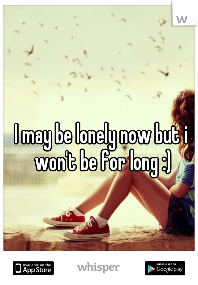 I may be lonely now but i won't be for long :)