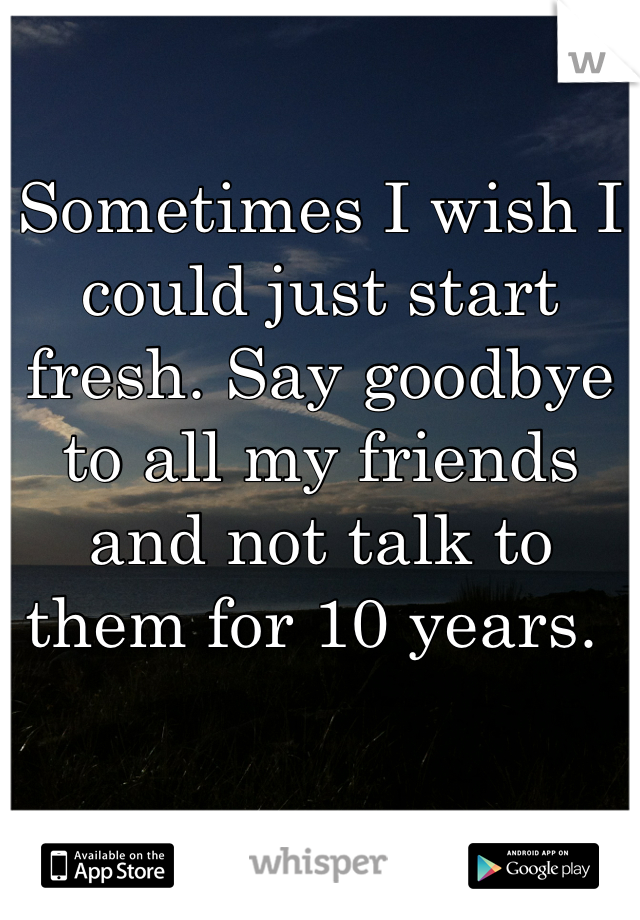 Sometimes I wish I could just start fresh. Say goodbye to all my friends and not talk to them for 10 years.