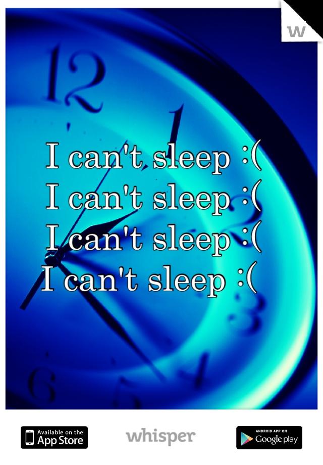 I can't sleep :(  I can't sleep :(  I can't sleep :(  I can't sleep :(