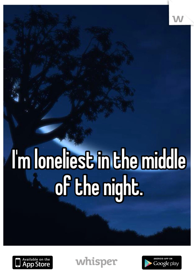I'm loneliest in the middle of the night.