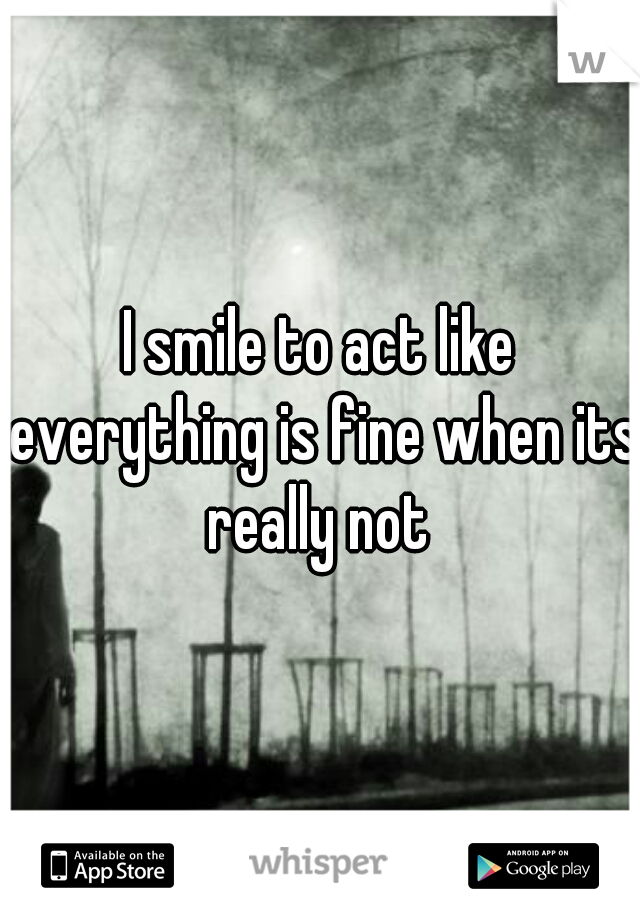 I smile to act like everything is fine when its really not