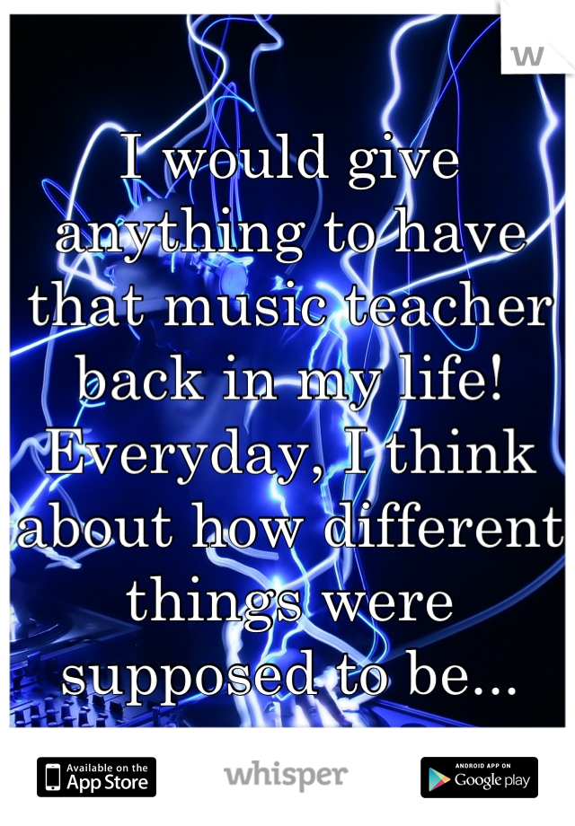 I would give anything to have that music teacher back in my life!  Everyday, I think about how different things were supposed to be...