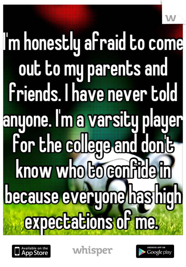 I'm honestly afraid to come out to my parents and friends. I have never told anyone. I'm a varsity player for the college and don't know who to confide in because everyone has high expectations of me.