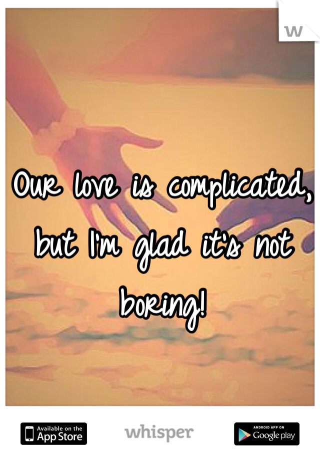 Our love is complicated, but I'm glad it's not boring!