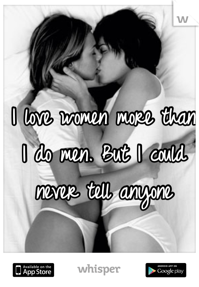 I love women more than I do men. But I could never tell anyone