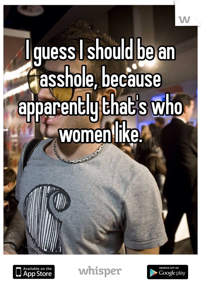I guess I should be an asshole, because apparently that's who women like.
