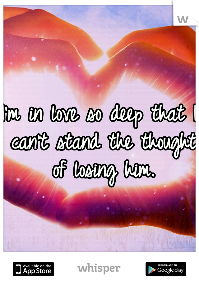 I'm in love so deep that I can't stand the thought of losing him.