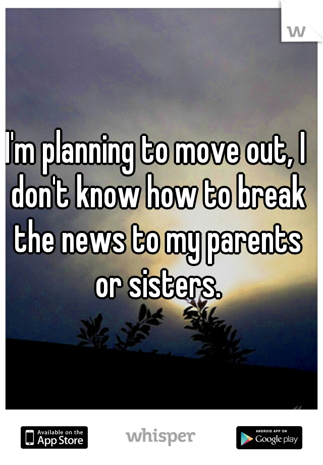 I'm planning to move out, I don't know how to break the news to my parents or sisters.