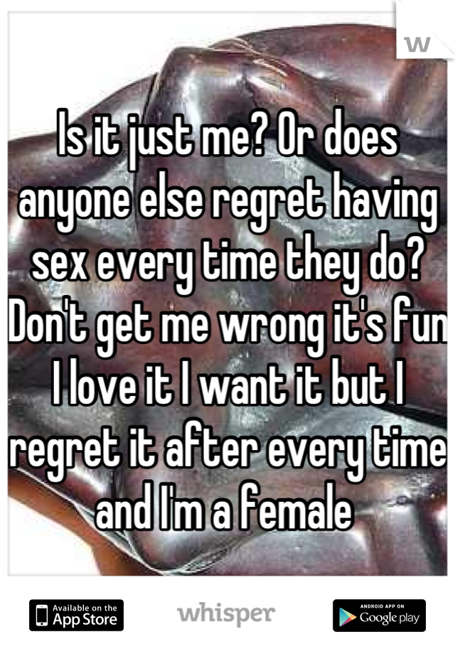 Is it just me? Or does anyone else regret having sex every time they do? Don't get me wrong it's fun I love it I want it but I regret it after every time and I'm a female