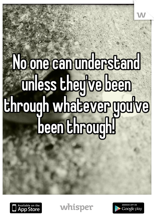 No one can understand unless they've been through whatever you've been through!