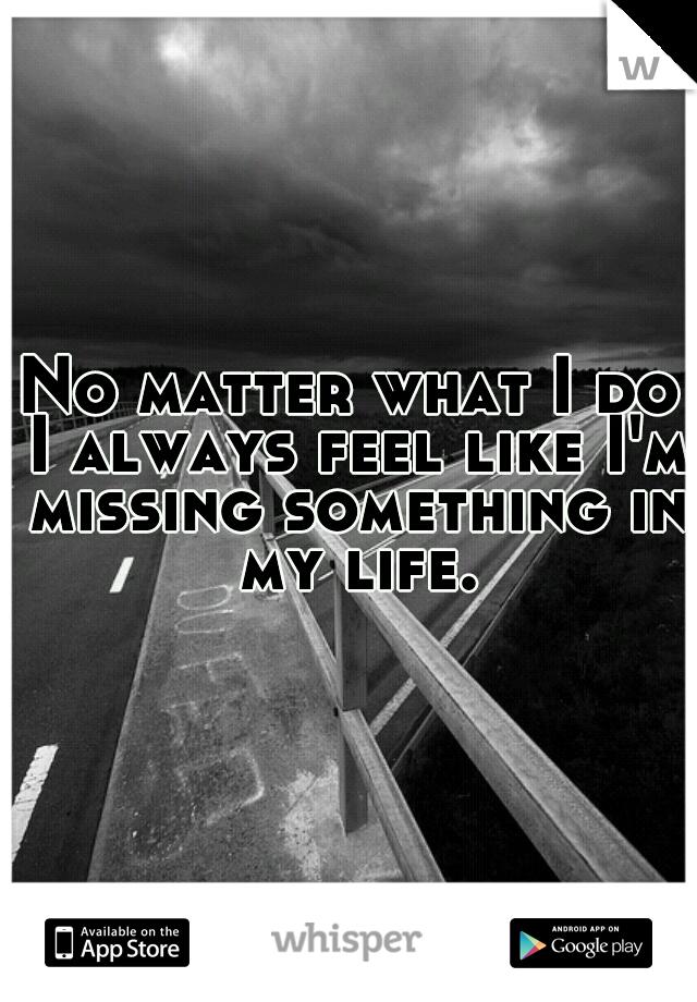 No matter what I do I always feel like I'm missing something in my life.