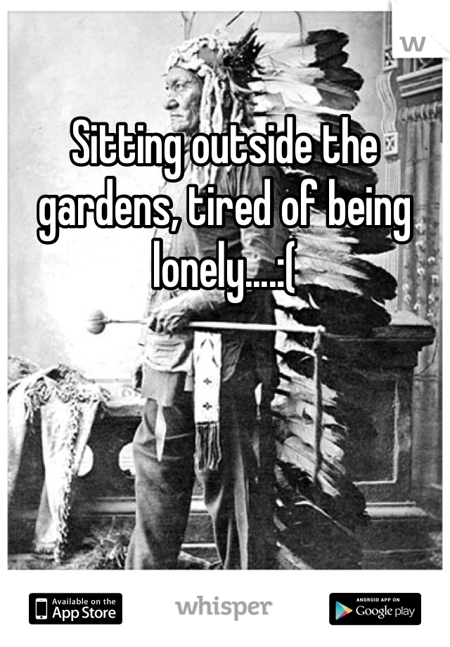 Sitting outside the gardens, tired of being lonely....:(