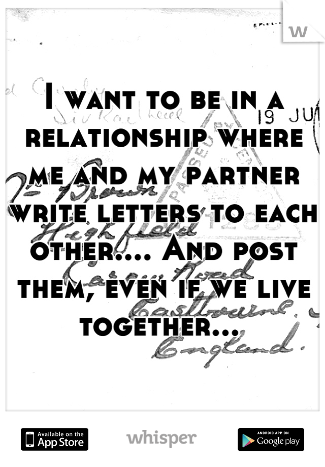 I want to be in a relationship where me and my partner write letters to each other.... And post them, even if we live together...