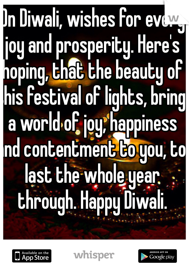 On Diwali, wishes for every joy and prosperity. Here's hoping, that the beauty of this festival of lights, bring a world of joy, happiness and contentment to you, to last the whole year through. Happy Diwali.